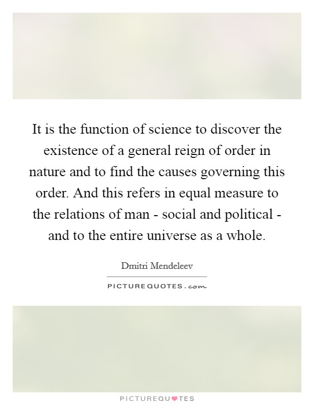 It is the function of science to discover the existence of a general reign of order in nature and to find the causes governing this order. And this refers in equal measure to the relations of man - social and political - and to the entire universe as a whole Picture Quote #1