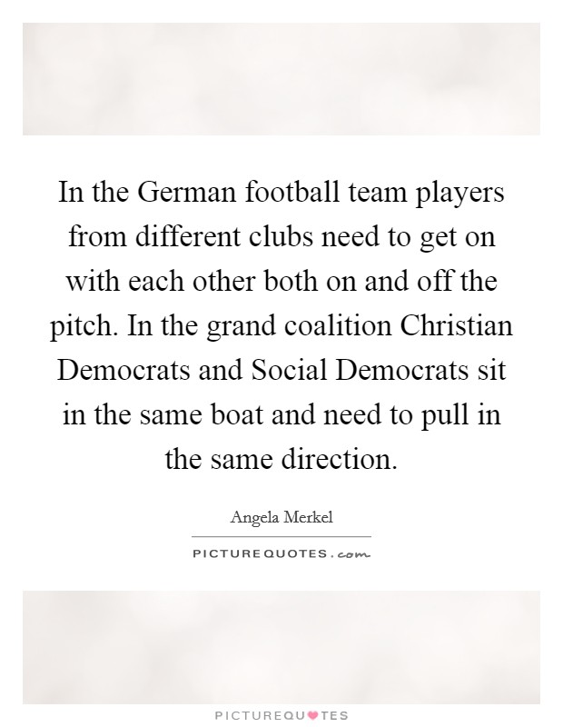 In the German football team players from different clubs need to get on with each other both on and off the pitch. In the grand coalition Christian Democrats and Social Democrats sit in the same boat and need to pull in the same direction Picture Quote #1