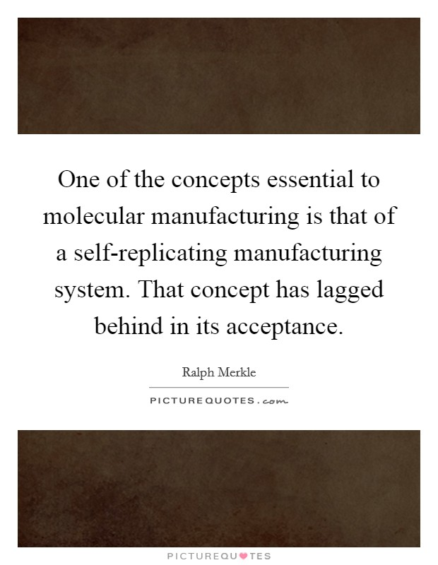 One of the concepts essential to molecular manufacturing is that of a self-replicating manufacturing system. That concept has lagged behind in its acceptance Picture Quote #1