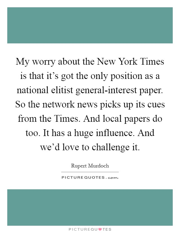 My worry about the New York Times is that it's got the only position as a national elitist general-interest paper. So the network news picks up its cues from the Times. And local papers do too. It has a huge influence. And we'd love to challenge it Picture Quote #1