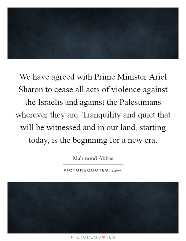 We have agreed with Prime Minister Ariel Sharon to cease all acts of violence against the Israelis and against the Palestinians wherever they are. Tranquility and quiet that will be witnessed and in our land, starting today, is the beginning for a new era Picture Quote #1