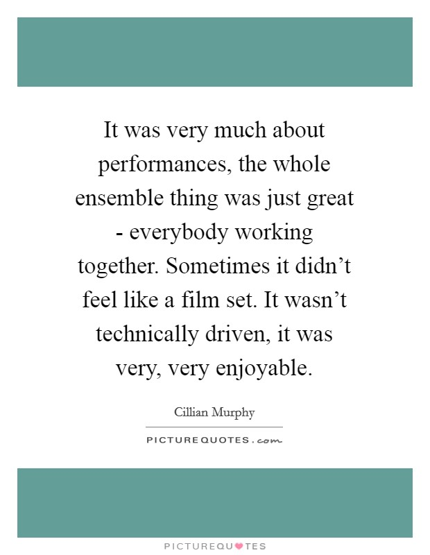 It was very much about performances, the whole ensemble thing was just great - everybody working together. Sometimes it didn't feel like a film set. It wasn't technically driven, it was very, very enjoyable Picture Quote #1