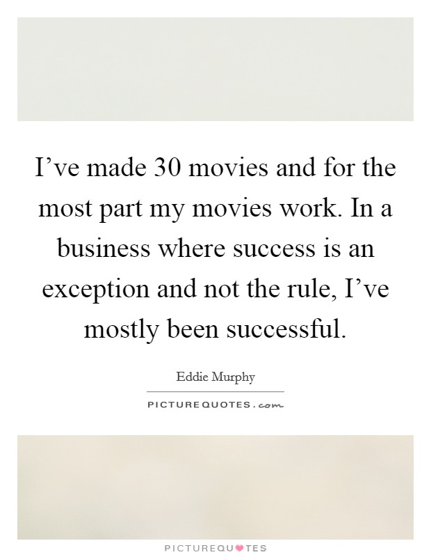 I've made 30 movies and for the most part my movies work. In a business where success is an exception and not the rule, I've mostly been successful Picture Quote #1