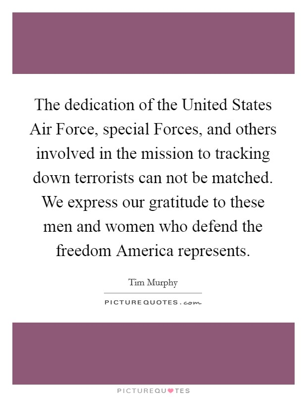 The dedication of the United States Air Force, special Forces, and others involved in the mission to tracking down terrorists can not be matched. We express our gratitude to these men and women who defend the freedom America represents Picture Quote #1