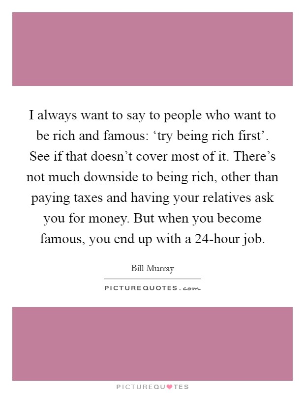 I always want to say to people who want to be rich and famous: 'try being rich first'. See if that doesn't cover most of it. There's not much downside to being rich, other than paying taxes and having your relatives ask you for money. But when you become famous, you end up with a 24-hour job Picture Quote #1