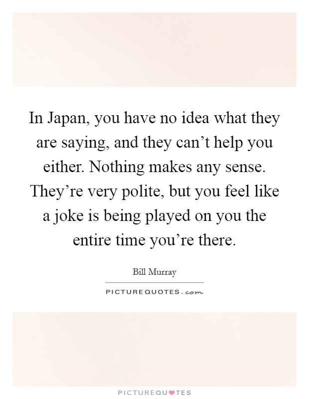 In Japan, you have no idea what they are saying, and they can't help you either. Nothing makes any sense. They're very polite, but you feel like a joke is being played on you the entire time you're there Picture Quote #1