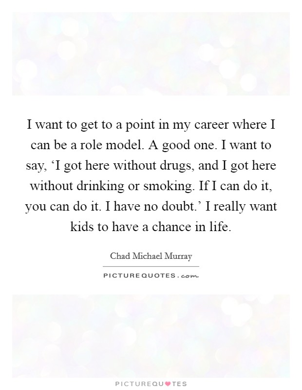 I want to get to a point in my career where I can be a role model. A good one. I want to say, 'I got here without drugs, and I got here without drinking or smoking. If I can do it, you can do it. I have no doubt.' I really want kids to have a chance in life Picture Quote #1