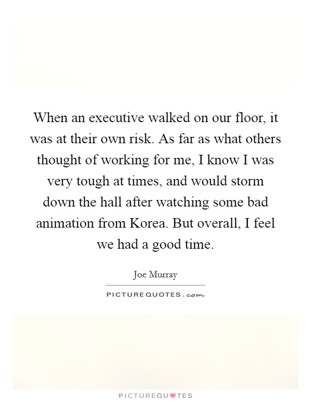 When an executive walked on our floor, it was at their own risk. As far as what others thought of working for me, I know I was very tough at times, and would storm down the hall after watching some bad animation from Korea. But overall, I feel we had a good time Picture Quote #1