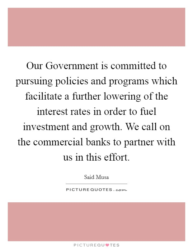 Our Government is committed to pursuing policies and programs which facilitate a further lowering of the interest rates in order to fuel investment and growth. We call on the commercial banks to partner with us in this effort Picture Quote #1