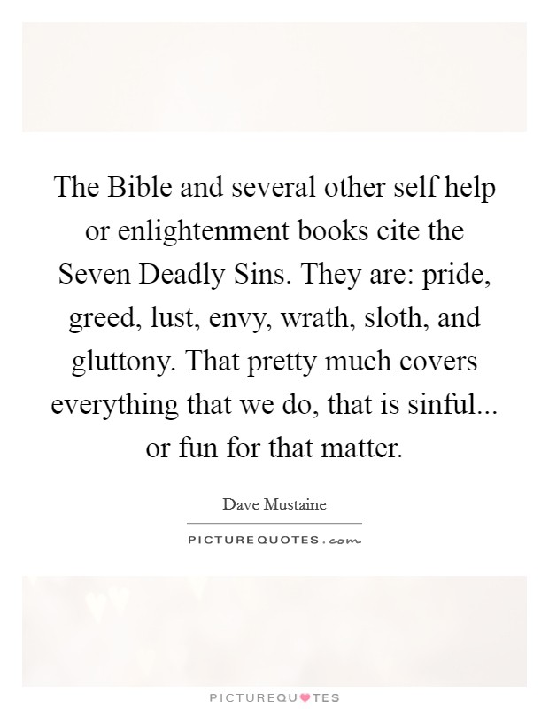 The Bible and several other self help or enlightenment books cite the Seven Deadly Sins. They are: pride, greed, lust, envy, wrath, sloth, and gluttony. That pretty much covers everything that we do, that is sinful... or fun for that matter Picture Quote #1