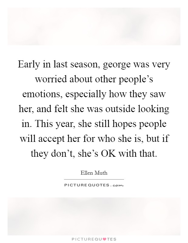 Early in last season, george was very worried about other people's emotions, especially how they saw her, and felt she was outside looking in. This year, she still hopes people will accept her for who she is, but if they don't, she's OK with that Picture Quote #1