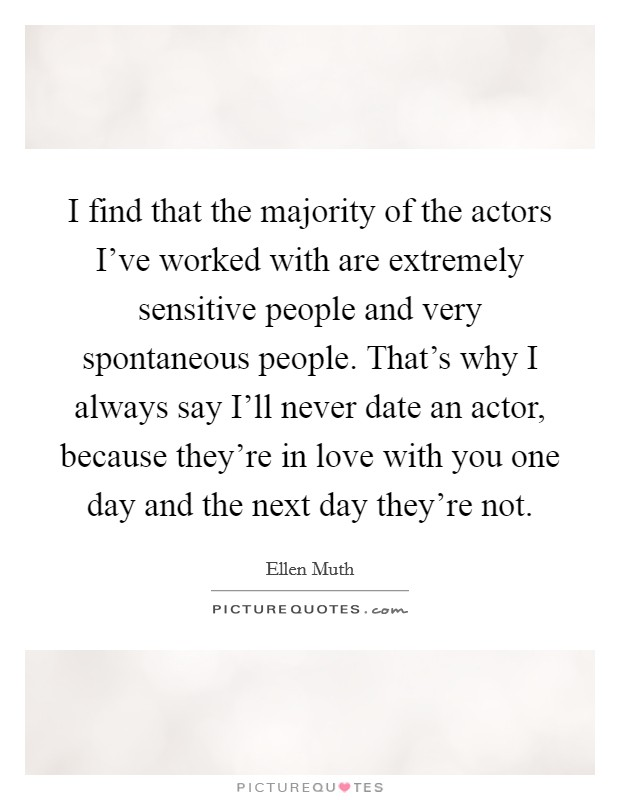 I find that the majority of the actors I've worked with are extremely sensitive people and very spontaneous people. That's why I always say I'll never date an actor, because they're in love with you one day and the next day they're not Picture Quote #1