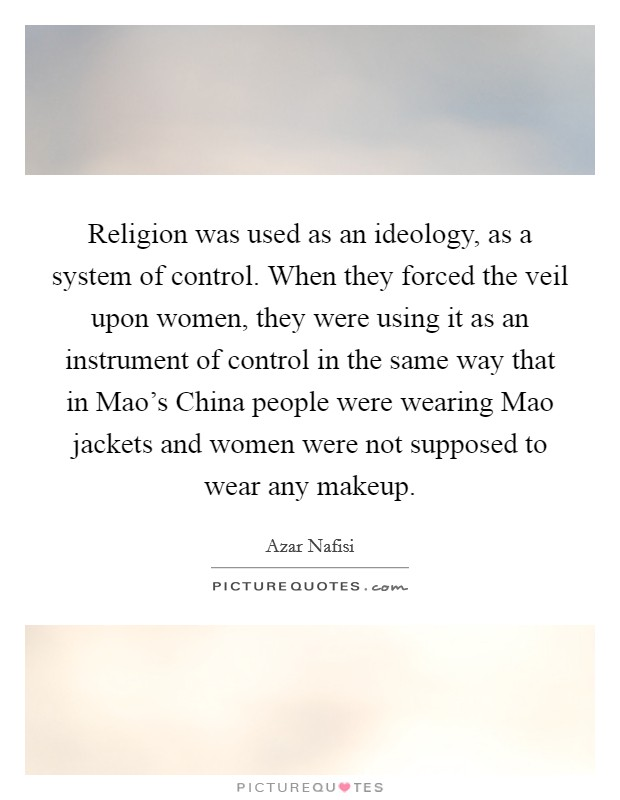 Religion was used as an ideology, as a system of control. When they forced the veil upon women, they were using it as an instrument of control in the same way that in Mao's China people were wearing Mao jackets and women were not supposed to wear any makeup Picture Quote #1