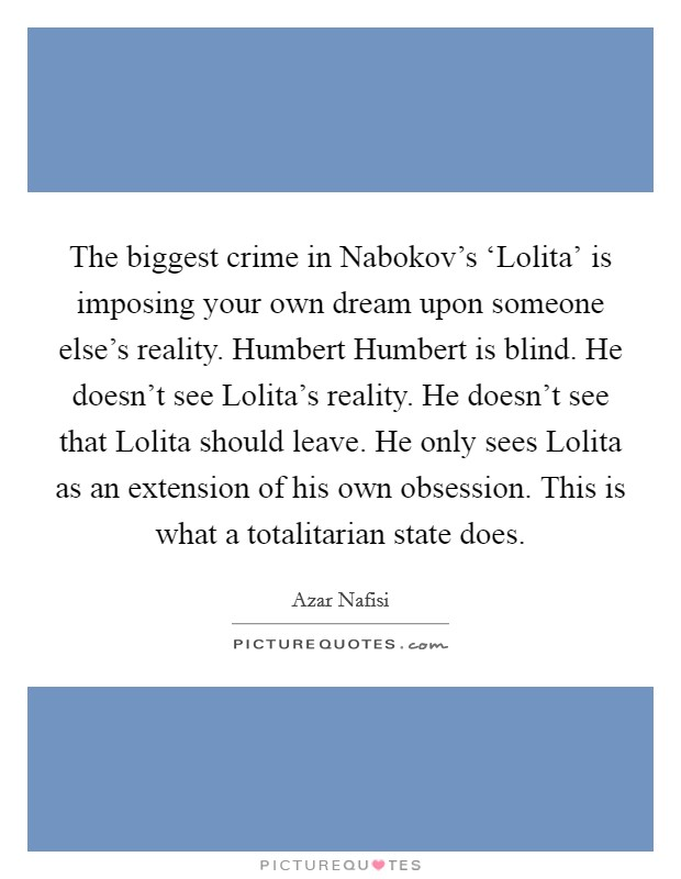 The biggest crime in Nabokov's 'Lolita' is imposing your own dream upon someone else's reality. Humbert Humbert is blind. He doesn't see Lolita's reality. He doesn't see that Lolita should leave. He only sees Lolita as an extension of his own obsession. This is what a totalitarian state does Picture Quote #1
