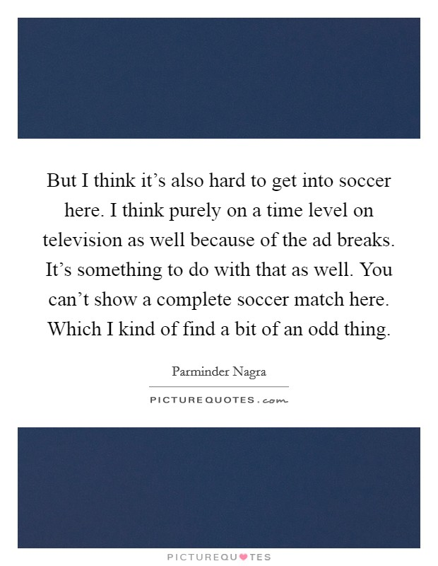 But I think it's also hard to get into soccer here. I think purely on a time level on television as well because of the ad breaks. It's something to do with that as well. You can't show a complete soccer match here. Which I kind of find a bit of an odd thing Picture Quote #1