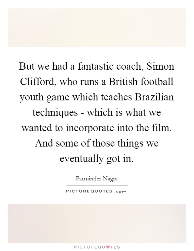 But we had a fantastic coach, Simon Clifford, who runs a British football youth game which teaches Brazilian techniques - which is what we wanted to incorporate into the film. And some of those things we eventually got in Picture Quote #1