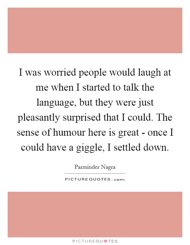 I was worried people would laugh at me when I started to talk the language, but they were just pleasantly surprised that I could. The sense of humour here is great - once I could have a giggle, I settled down Picture Quote #1