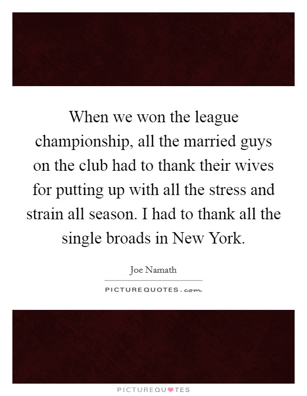 When we won the league championship, all the married guys on the club had to thank their wives for putting up with all the stress and strain all season. I had to thank all the single broads in New York Picture Quote #1