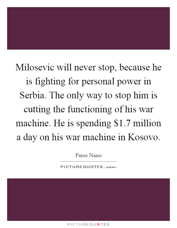 Milosevic will never stop, because he is fighting for personal power in Serbia. The only way to stop him is cutting the functioning of his war machine. He is spending $1.7 million a day on his war machine in Kosovo Picture Quote #1