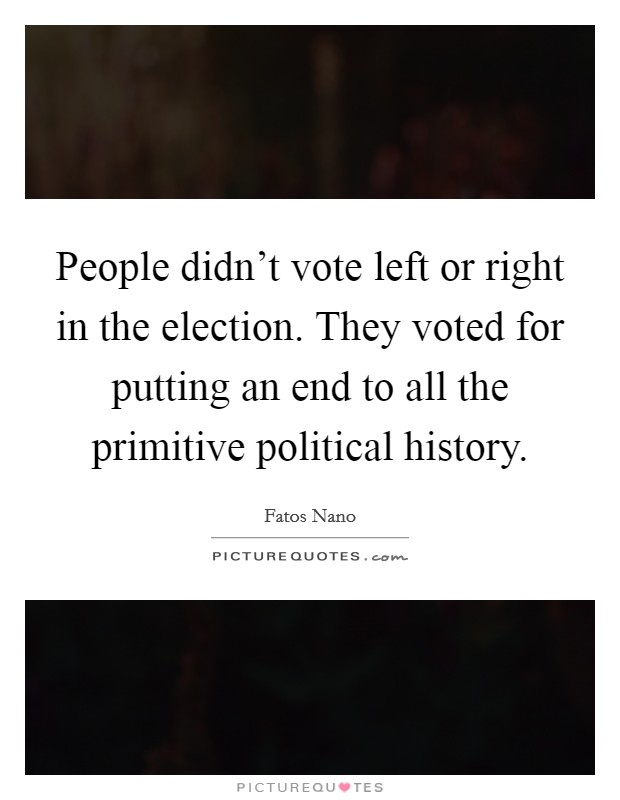 People didn't vote left or right in the election. They voted for putting an end to all the primitive political history Picture Quote #1