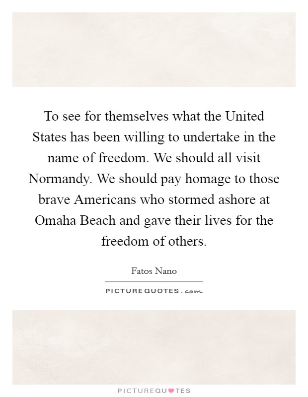 To see for themselves what the United States has been willing to undertake in the name of freedom. We should all visit Normandy. We should pay homage to those brave Americans who stormed ashore at Omaha Beach and gave their lives for the freedom of others Picture Quote #1