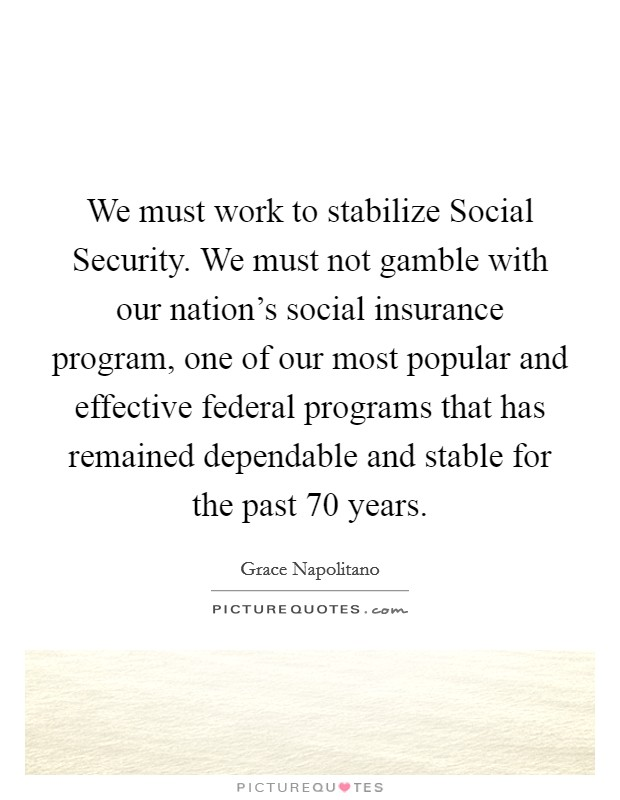 We must work to stabilize Social Security. We must not gamble with our nation's social insurance program, one of our most popular and effective federal programs that has remained dependable and stable for the past 70 years Picture Quote #1