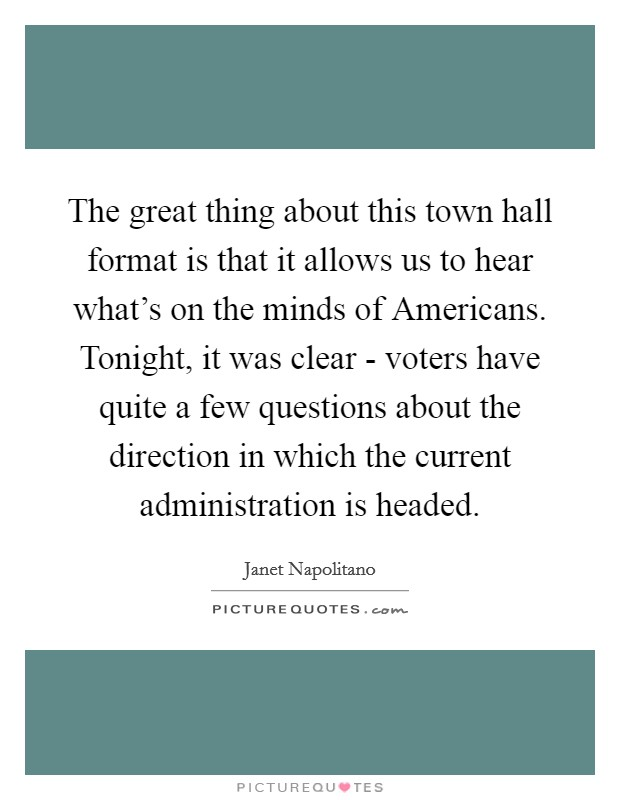 The great thing about this town hall format is that it allows us to hear what's on the minds of Americans. Tonight, it was clear - voters have quite a few questions about the direction in which the current administration is headed Picture Quote #1