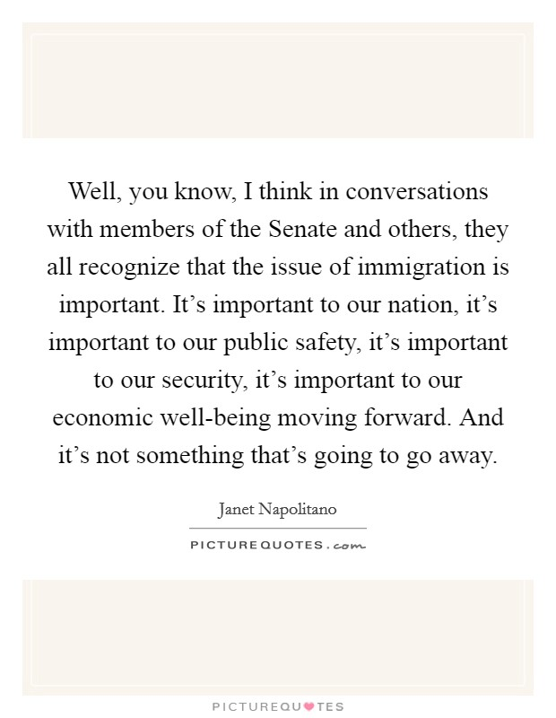 Well, you know, I think in conversations with members of the Senate and others, they all recognize that the issue of immigration is important. It's important to our nation, it's important to our public safety, it's important to our security, it's important to our economic well-being moving forward. And it's not something that's going to go away Picture Quote #1