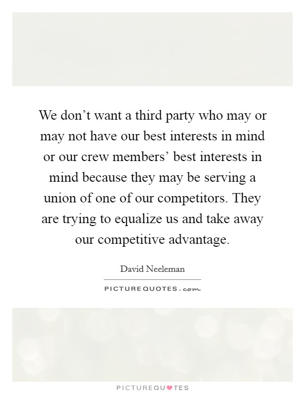 We don't want a third party who may or may not have our best interests in mind or our crew members' best interests in mind because they may be serving a union of one of our competitors. They are trying to equalize us and take away our competitive advantage Picture Quote #1