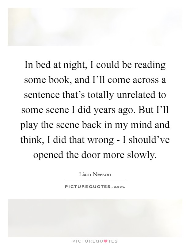 In bed at night, I could be reading some book, and I'll come across a sentence that's totally unrelated to some scene I did years ago. But I'll play the scene back in my mind and think, I did that wrong - I should've opened the door more slowly Picture Quote #1
