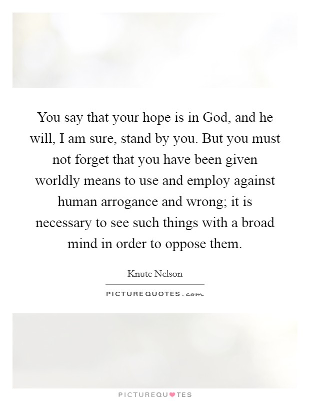 You say that your hope is in God, and he will, I am sure, stand by you. But you must not forget that you have been given worldly means to use and employ against human arrogance and wrong; it is necessary to see such things with a broad mind in order to oppose them Picture Quote #1