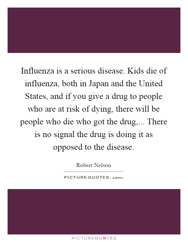 Influenza is a serious disease. Kids die of influenza, both in Japan and the United States, and if you give a drug to people who are at risk of dying, there will be people who die who got the drug,... There is no signal the drug is doing it as opposed to the disease Picture Quote #1