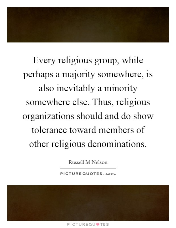 Every religious group, while perhaps a majority somewhere, is also inevitably a minority somewhere else. Thus, religious organizations should and do show tolerance toward members of other religious denominations Picture Quote #1