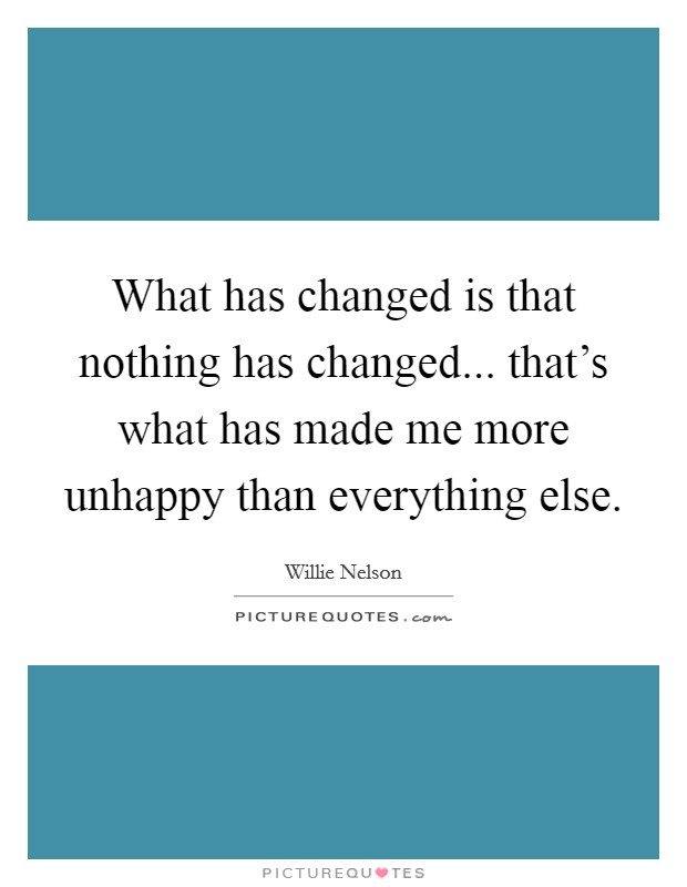 What has changed is that nothing has changed... that's what has made me more unhappy than everything else Picture Quote #1