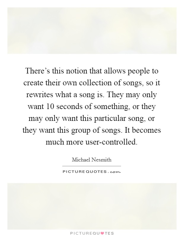 There's this notion that allows people to create their own collection of songs, so it rewrites what a song is. They may only want 10 seconds of something, or they may only want this particular song, or they want this group of songs. It becomes much more user-controlled Picture Quote #1
