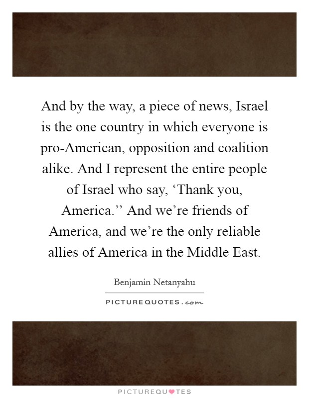 And by the way, a piece of news, Israel is the one country in which everyone is pro-American, opposition and coalition alike. And I represent the entire people of Israel who say, 'Thank you, America.'' And we're friends of America, and we're the only reliable allies of America in the Middle East Picture Quote #1