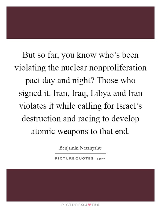 But so far, you know who's been violating the nuclear nonproliferation pact day and night? Those who signed it. Iran, Iraq, Libya and Iran violates it while calling for Israel's destruction and racing to develop atomic weapons to that end Picture Quote #1
