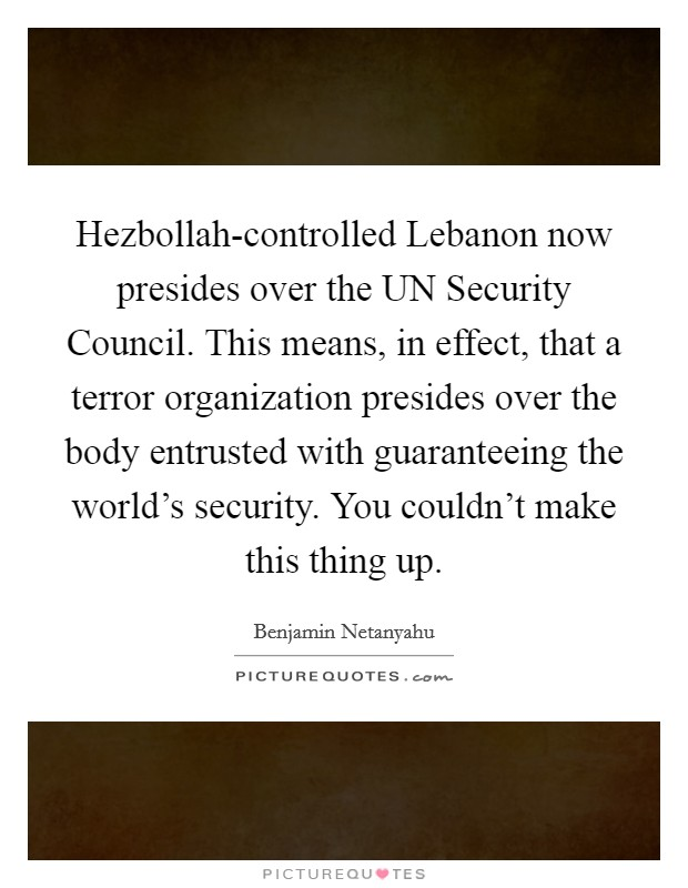 Hezbollah-controlled Lebanon now presides over the UN Security Council. This means, in effect, that a terror organization presides over the body entrusted with guaranteeing the world's security. You couldn't make this thing up Picture Quote #1