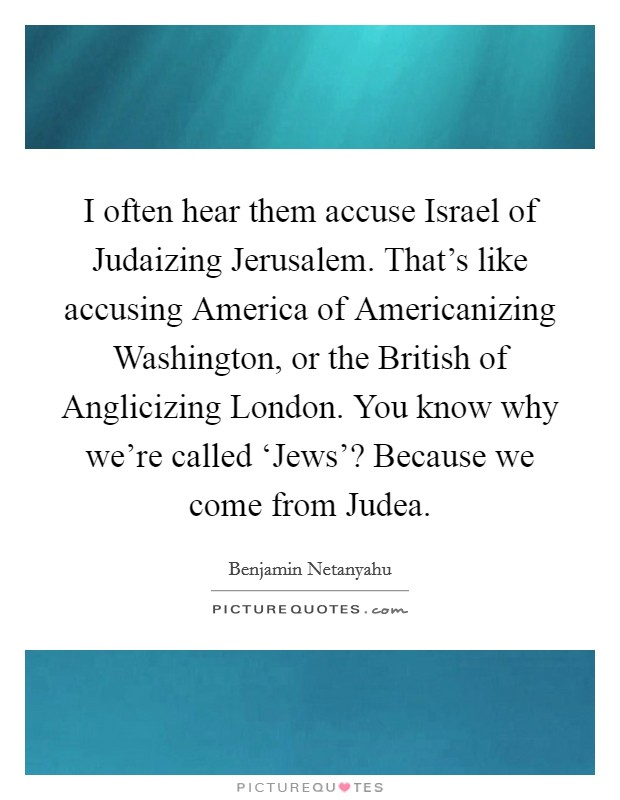 I often hear them accuse Israel of Judaizing Jerusalem. That's like accusing America of Americanizing Washington, or the British of Anglicizing London. You know why we're called 'Jews'? Because we come from Judea Picture Quote #1