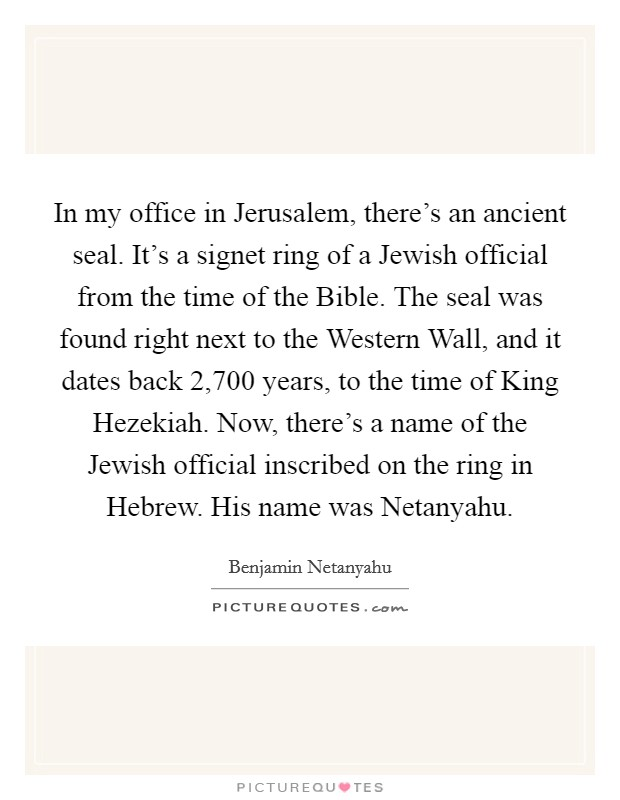 In my office in Jerusalem, there's an ancient seal. It's a signet ring of a Jewish official from the time of the Bible. The seal was found right next to the Western Wall, and it dates back 2,700 years, to the time of King Hezekiah. Now, there's a name of the Jewish official inscribed on the ring in Hebrew. His name was Netanyahu Picture Quote #1