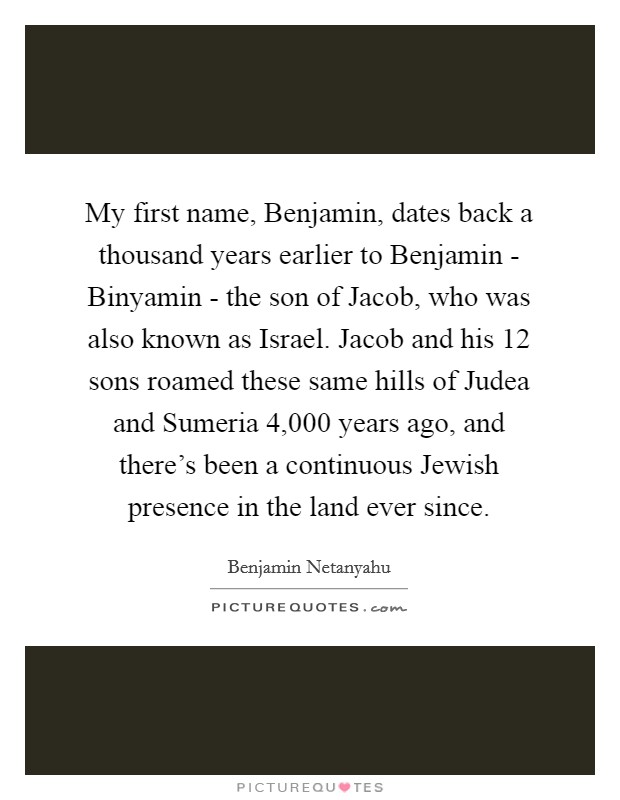 My first name, Benjamin, dates back a thousand years earlier to Benjamin - Binyamin - the son of Jacob, who was also known as Israel. Jacob and his 12 sons roamed these same hills of Judea and Sumeria 4,000 years ago, and there's been a continuous Jewish presence in the land ever since Picture Quote #1