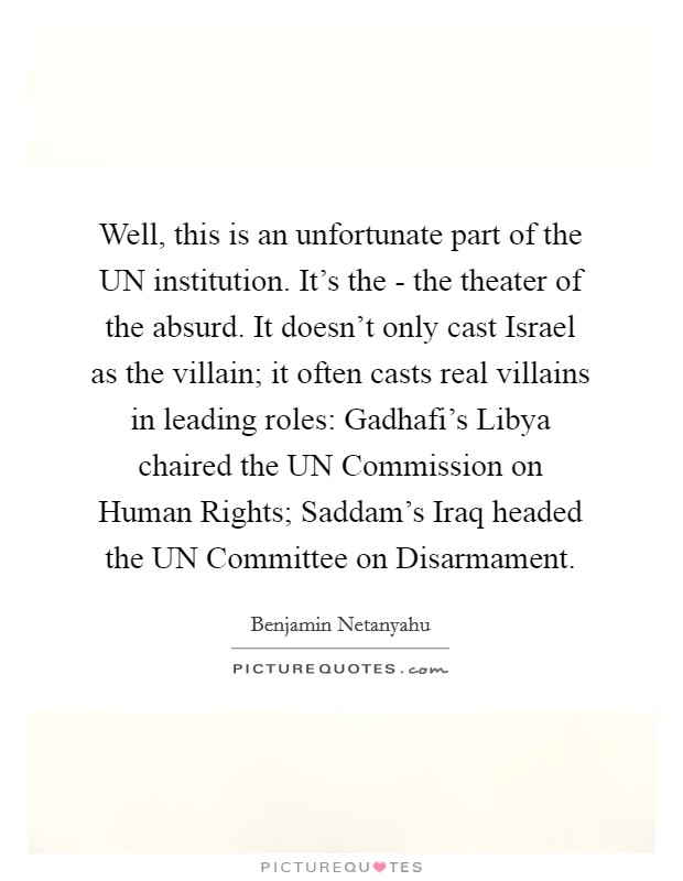 Well, this is an unfortunate part of the UN institution. It's the - the theater of the absurd. It doesn't only cast Israel as the villain; it often casts real villains in leading roles: Gadhafi's Libya chaired the UN Commission on Human Rights; Saddam's Iraq headed the UN Committee on Disarmament Picture Quote #1