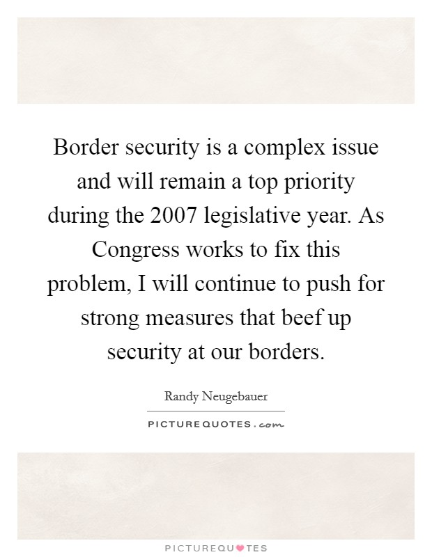 Border security is a complex issue and will remain a top priority during the 2007 legislative year. As Congress works to fix this problem, I will continue to push for strong measures that beef up security at our borders Picture Quote #1