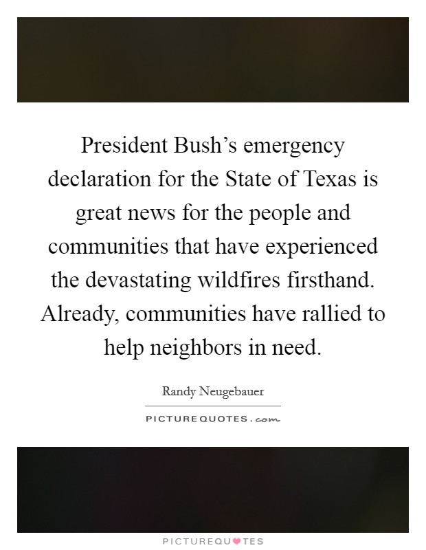 President Bush's emergency declaration for the State of Texas is great news for the people and communities that have experienced the devastating wildfires firsthand. Already, communities have rallied to help neighbors in need Picture Quote #1