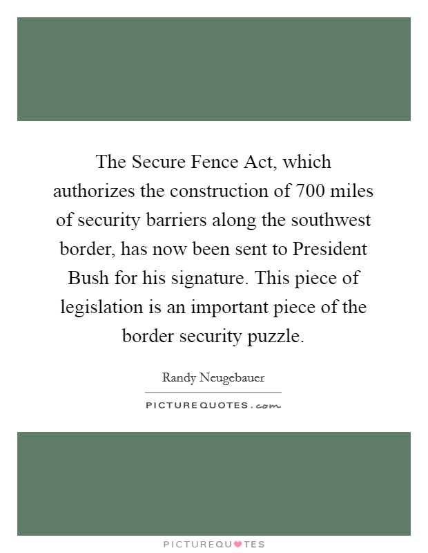The Secure Fence Act, which authorizes the construction of 700 miles of security barriers along the southwest border, has now been sent to President Bush for his signature. This piece of legislation is an important piece of the border security puzzle Picture Quote #1