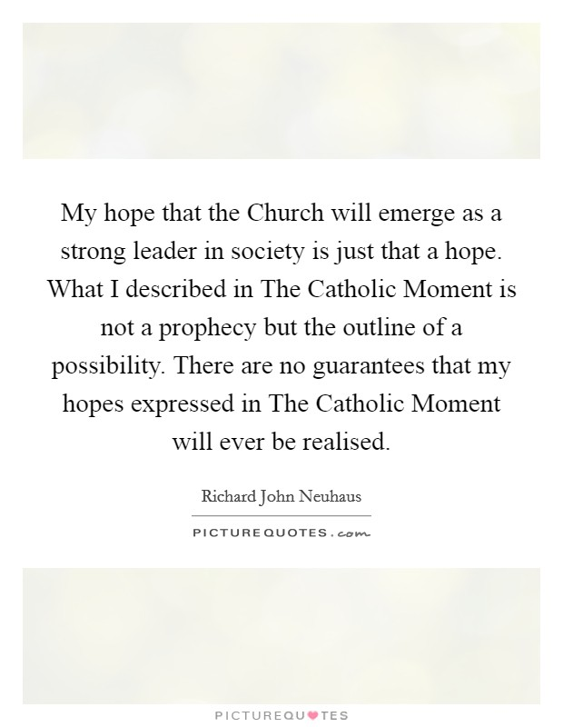 My hope that the Church will emerge as a strong leader in society is just that a hope. What I described in The Catholic Moment is not a prophecy but the outline of a possibility. There are no guarantees that my hopes expressed in The Catholic Moment will ever be realised Picture Quote #1