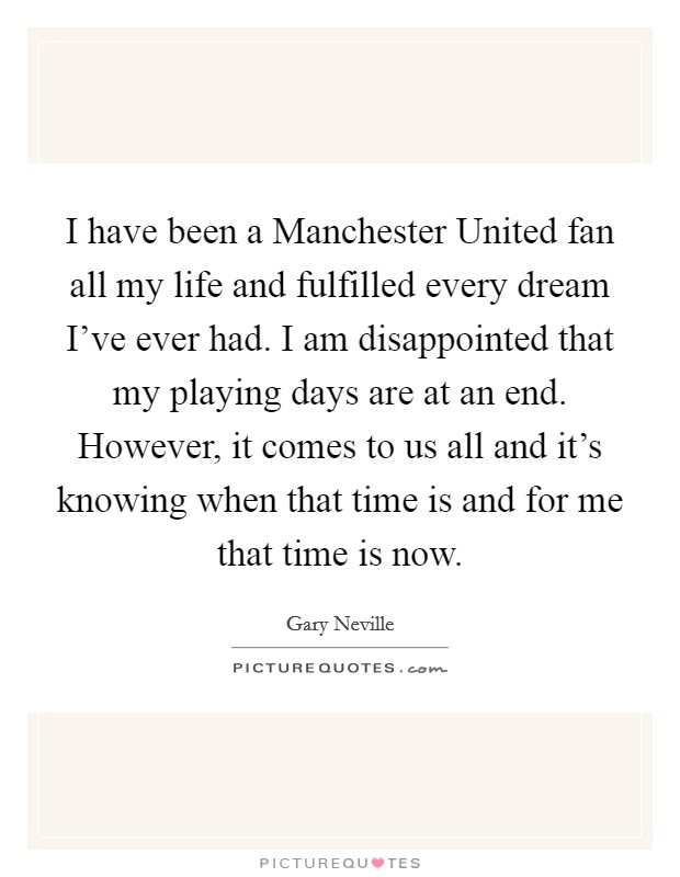 I have been a Manchester United fan all my life and fulfilled every dream I've ever had. I am disappointed that my playing days are at an end. However, it comes to us all and it's knowing when that time is and for me that time is now Picture Quote #1