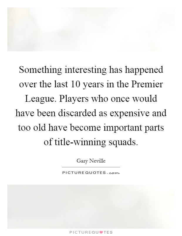 Something interesting has happened over the last 10 years in the Premier League. Players who once would have been discarded as expensive and too old have become important parts of title-winning squads Picture Quote #1