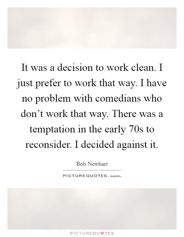 It was a decision to work clean. I just prefer to work that way. I have no problem with comedians who don't work that way. There was a temptation in the early  70s to reconsider. I decided against it Picture Quote #1