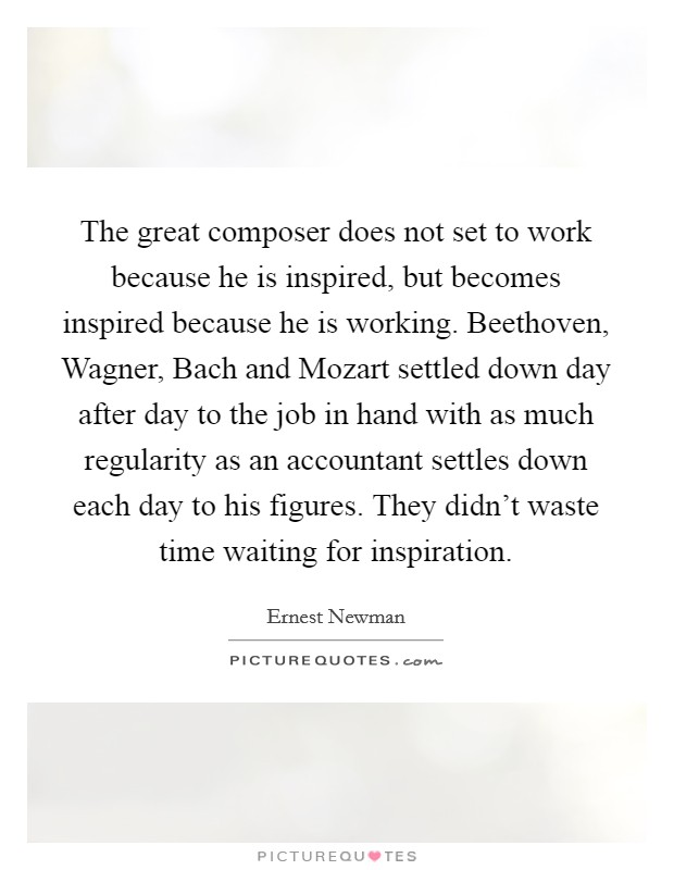 The great composer does not set to work because he is inspired, but becomes inspired because he is working. Beethoven, Wagner, Bach and Mozart settled down day after day to the job in hand with as much regularity as an accountant settles down each day to his figures. They didn't waste time waiting for inspiration Picture Quote #1